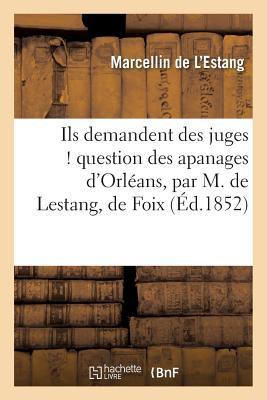 Ils Demandent Des Juges ! Question Des Apanages D'Orleans, Par M. de Lestang, de Foix - de L'Estang-M