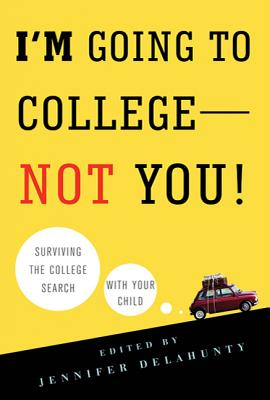 I'm Going to College--Not You!: Surviving the College Search with Your Child - Delahunty, Jennifer (Editor)