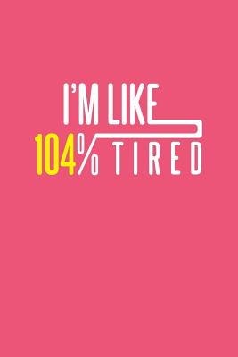 I'm Like 104% Tired: Lined Journal - I'm Like 104% Tired Funny Sarcastic Humor Gift - Pink Ruled Diary, Prayer, Gratitude, Writing, Travel, Notebook For Men Women - Funny Quotes Journals, Gcjournals