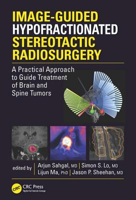 Image-Guided Hypofractionated Stereotactic Radiosurgery: A Practical Approach to Guide Treatment of Brain and Spine Tumors - Sahgal, Arjun (Editor), and Lo, Simon S. (Editor), and Ma, Lijun (Editor)