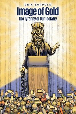 Image of Gold: The Tyranny of Our Idolatry - Luppold, Eric