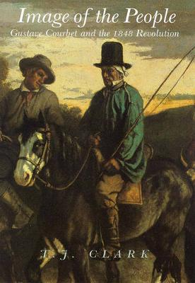 Image of the People: Gustave Courbet and the 1848 Revolution - Clark, T J, Professor