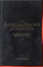 The American Patriot's Handbook: the Writings, History, and Spirit of a Free Nation By George Grant