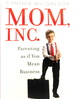 Mom, Inc. : Parenting as If You Mean Business