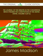 The Journal of the Debates in the Convention Which Framed the Constitution of the United States, Volume II (of 2)-the Original Classic Edition