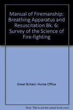 Manual of Firemanship: Breathing Apparatus and Resuscitation Bk. 6: Survey of the Science of Fire-fighting
