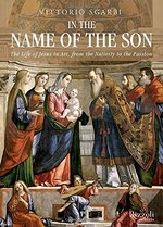 In the Name of the Son: the Life of Jesus in Art, From the Nativity to the Passion