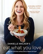 Danielle Walker's Eat What You Love: Everyday Comfort Food You Crave; Gluten-Free, Dairy-Free, and Paleo Recipes: a C Ookbook