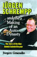 Jurgen Schrempp and the Making of an Auto Dynasty: The Story of the Man Behind Daimler Chrysler