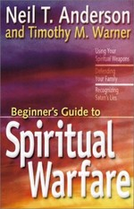 The Beginner's Guide to Spiritual Warfare: Using Your Spiritual Weapons-Defending Your Family-Recognizing Satan's Lies