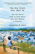 The Big Truck That Went by: How the World Came to Save Haiti and Left Behind a Disaster