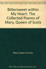 Bittersweet Within My Heart: The Collected Poems of Mary, Queen of Scots