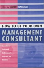 How to Be Your Own Management Consultant: Consultancy Tools and Techniques to Improve Your Business