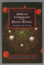 African Cosmology of the Bantu-Kongo Tying the Spiritual Knot, Principles of Life & Living, 2nd Edition