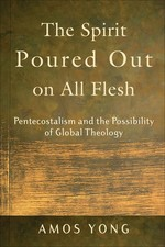 The Spirit Poured Out on All Flesh: Pentecostalism and the Possibility of Global Theology