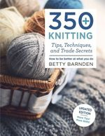 350+ Knitting Tips, Techniques, and Trade Secrets: How to Be Better at What You Do (Knit & Crochet)