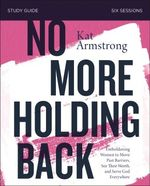 No More Holding Back Study Guide: Emboldening Women to Move Past Barriers, See Their Worth, and Serve God Everywhere