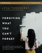 Forgiving What You Can't Forget Study Guide: Discover How to Move on, Make Peace With Painful Memories, and Create a Life That's Beautiful Again
