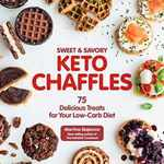 Sweet & Savory Keto Chaffles: 75 Delicious Treats for Your Low-Carb Diet (Keto for Your Life)