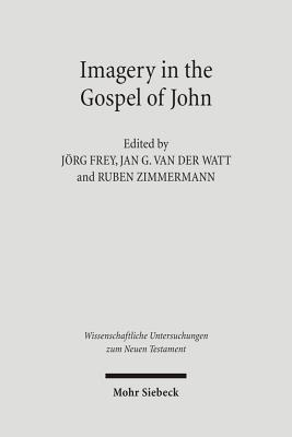Imagery in the Gospel of John: Terms, Forms, Themes, and Theology of Johannine Figurative Language - Frey, Jorg (Editor), and Kern, Gabi (Editor), and Watt, Jan G (Editor)