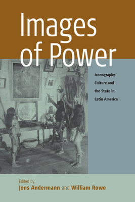 Images of Power: Iconography, Culture and the State in Latin America - Andermann, Jens (Editor), and Rowe, William (Editor)