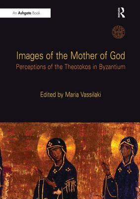 Images of the Mother of God: Perceptions of the Theotokos in Byzantium - Vassilaki, Maria (Editor)