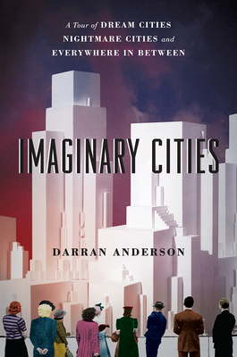 Imaginary Cities: A Tour of Dream Cities, Nightmare Cities, and Everywhere in Between - Anderson, Darran