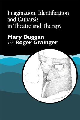 Imagination, Identification and Catharsis in Theatre and Therapy - Duggan, Mary, and Grainger, Roger
