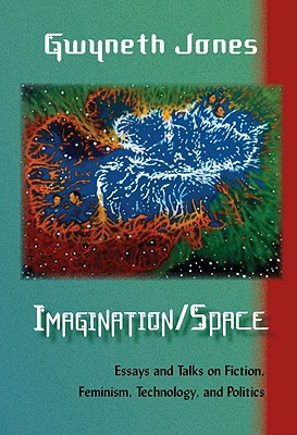 Imagination/Space: Essays and Talks on Fiction, Feminism, Technology, and Politics - Jones, Gwyneth