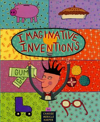 Imaginative Inventions: The Who, What, Where, When, and Why of Roller Skates, Potato Chips, Marbles, and Pie and More! - Harper, Charise Mericle