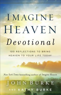 Imagine Heaven Devotional: 100 Reflections to Bring Heaven to Your Life Today - Burke, John, and Burke, Kathy