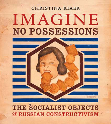 Imagine No Possessions: The Socialist Objects of Russian Constructivism - Kiaer, Christina