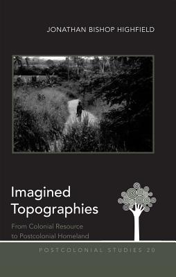 Imagined Topographies: From Colonial Resource to Postcolonial Homeland - Bishop Highfield, Jonathan