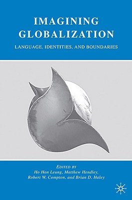 Imagining Globalization: Language, Identities, and Boundaries - Leung, Ho Hon (Editor), and Hendley, Matthew (Editor), and Compton, Robert W (Editor)