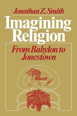 Imagining Religion: From Babylon to Jonestown - Smith, Jonathan Z
