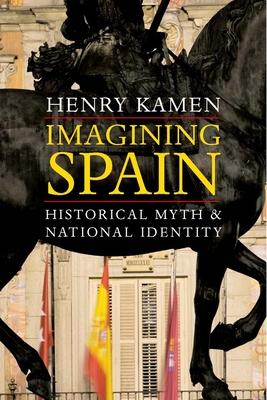 Imagining Spain: Historical Myth and National Identity - Kamen, Henry