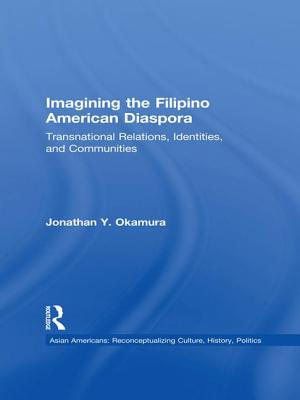 Imagining the Filipino American Diaspora: Transnational Relations, Identities, and Communities - Okamura, Jonathan Y.