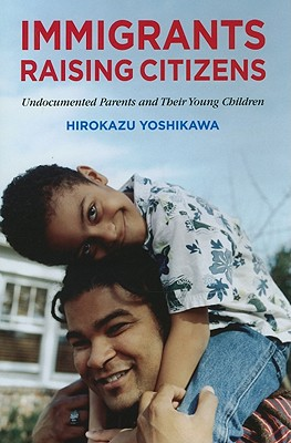 Immigrants Raising Citizens: Undocumented Parents and Their Young Children - Yoshikawa, Hirokazu