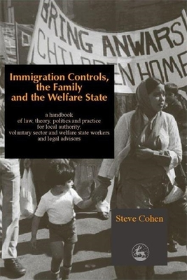 Immigration Controls, the Family and the Welfare State: A Handbook of Law, Theory, Politics and Practice for Local Authority, Voluntary Sector and Welfare State Workers and Legal Advisors - Cohen, Steve