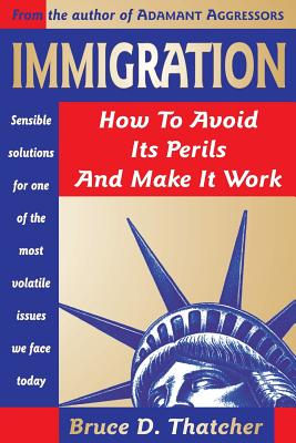 Immigration: How to Avoid Its Perils and Make It Work - Thatcher, Bruce D