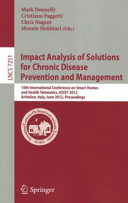 Impact Analysis of Solutions for Chronic Disease Prevention and Management: 10th International Conference on Smart Homes and Health Telematics, ICOST 2012, Artimino, Tuscany, Italy, June 12-15, Proceedings - Donnelly, Mark (Editor), and Paggetti, Cristiano (Editor), and Nugent, Chris (Editor)