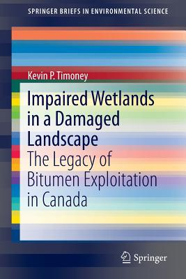 Impaired Wetlands in a Damaged Landscape: The Legacy of Bitumen Exploitation in Canada - Timoney, Kevin P