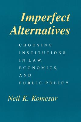 Imperfect Alternatives: Choosing Institutions in Law, Economics, and Public Policy - Komesar, Neil K