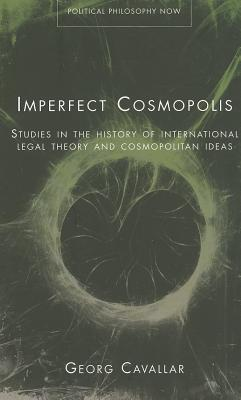 Imperfect Cosmopolis: Studies in the History of International Legal Theory and Cosmopolitan Ideas - Cavallar, Georg