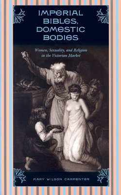Imperial Bibles, Domestic Bodies: Women, Sexuality, and Religion in the Victorian Market - Carpenter, Mary Wilson