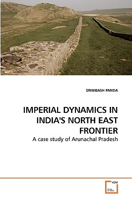 Imperial Dynamics in India's North East Frontier - Panda, Srinibash