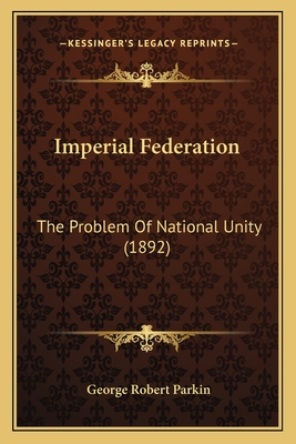 Imperial Federation Imperial Federation: The Problem of National Unity (1892) the Problem of National Unity (1892) - Parkin, George Robert