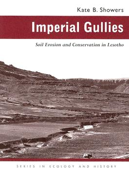 Imperial Gullies: Soil Erosion and Conservation in Lesotho - Showers, Kate B