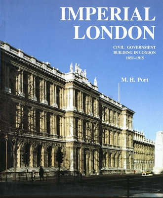 Imperial London: Civil Government Building in London 1851-1915 - Port, M H