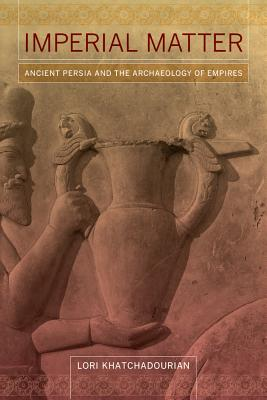 Imperial Matter: Ancient Persia and the Archaeology of Empires - Khatchadourian, Lori
